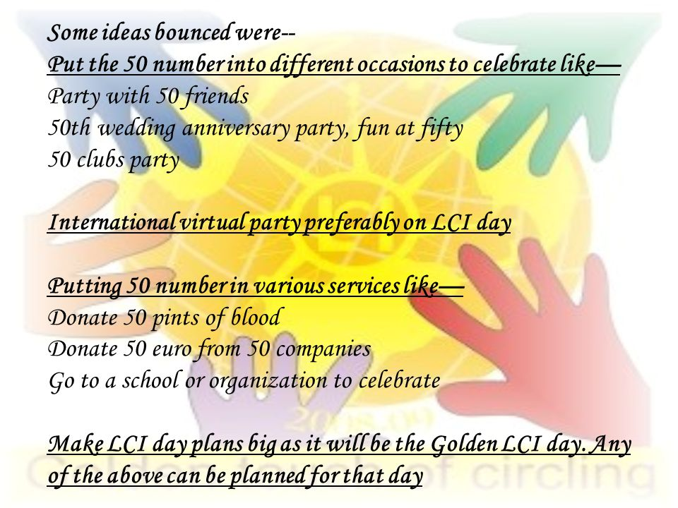 Some ideas bounced were-- Put the 50 number into different occasions to celebrate like— Party with 50 friends 50th wedding anniversary party, fun at fifty 50 clubs party International virtual party preferably on LCI day Putting 50 number in various services like— Donate 50 pints of blood Donate 50 euro from 50 companies Go to a school or organization to celebrate Make LCI day plans big as it will be the Golden LCI day.