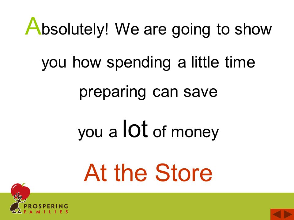 A bsolutely! We are going to show you how spending a little time preparing can save you a lot of money At the Store