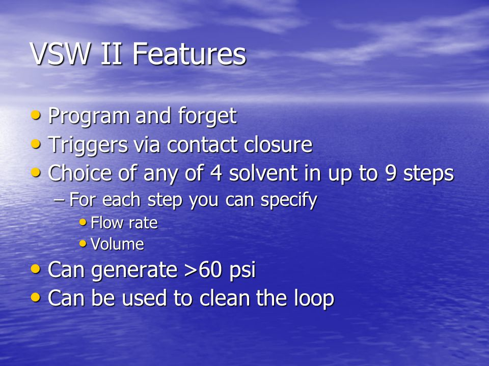 VSW II Features Program and forget Program and forget Triggers via contact closure Triggers via contact closure Choice of any of 4 solvent in up to 9 steps Choice of any of 4 solvent in up to 9 steps –For each step you can specify Flow rate Flow rate Volume Volume Can generate >60 psi Can generate >60 psi Can be used to clean the loop Can be used to clean the loop