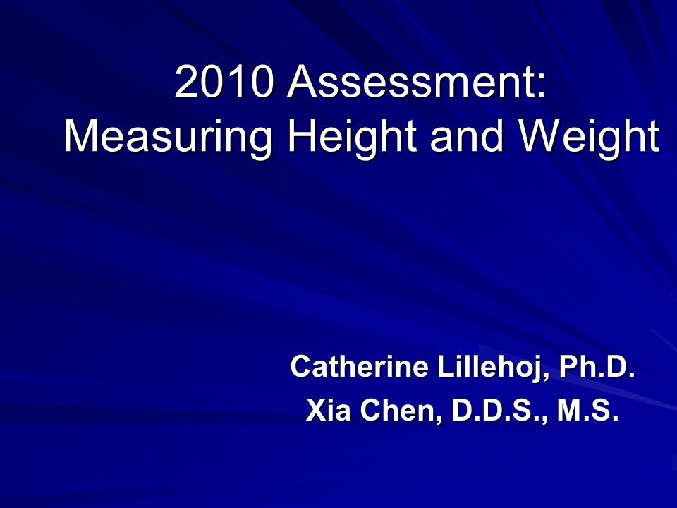 2010 Assessment: Measuring Height and Weight Catherine Lillehoj, Ph.D. Xia Chen, D.D.S., M.S.