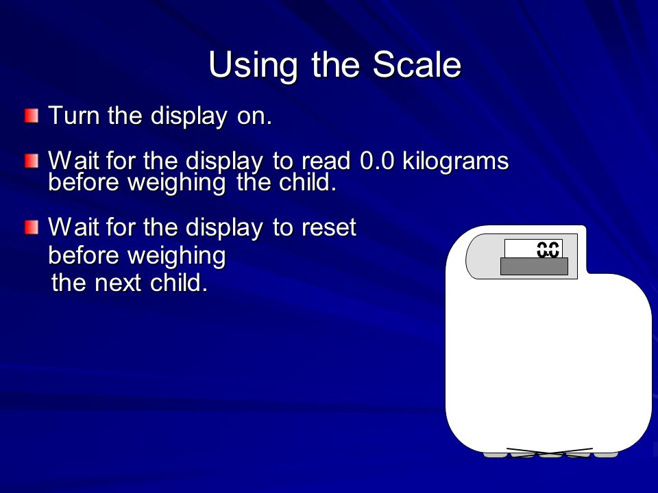 Using the Scale Turn the display on. Wait for the display to read 0.0 kilograms before weighing the child. Wait for the display to reset before weighi