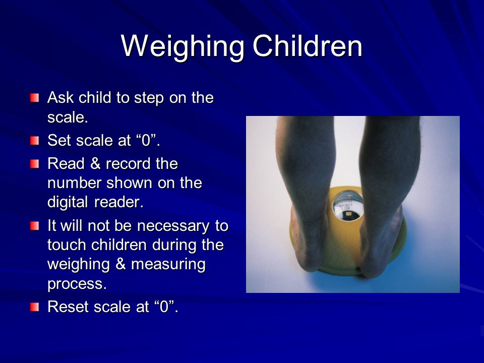 """Weighing Children Ask child to step on the scale. Set scale at """"0"""". Read & record the number shown on the digital reader. It will not be necessary to"""
