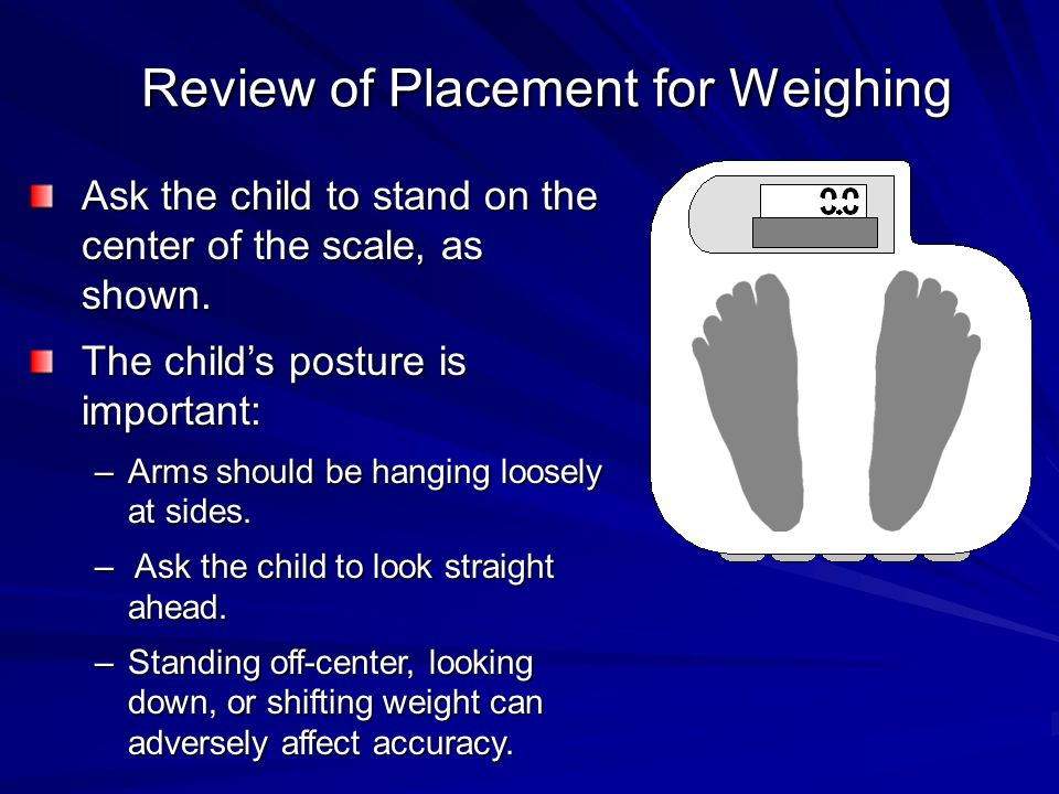 Review of Placement for Weighing Ask the child to stand on the center of the scale, as shown. The child's posture is important: –Arms should be hangin