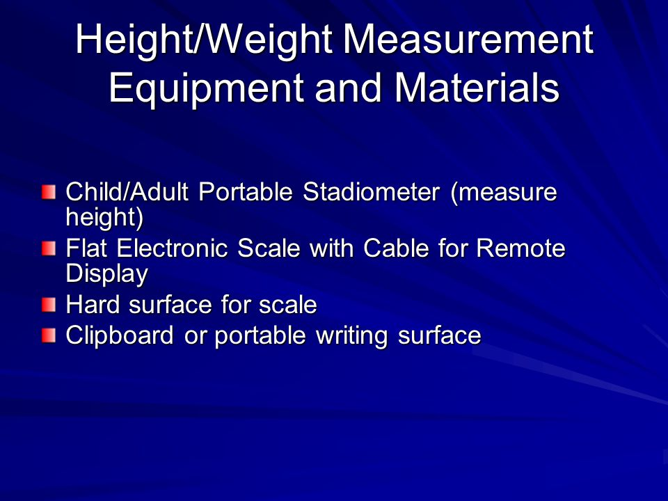Height/Weight Measurement Equipment and Materials Child/Adult Portable Stadiometer (measure height) Flat Electronic Scale with Cable for Remote Display Hard surface for scale Clipboard or portable writing surface