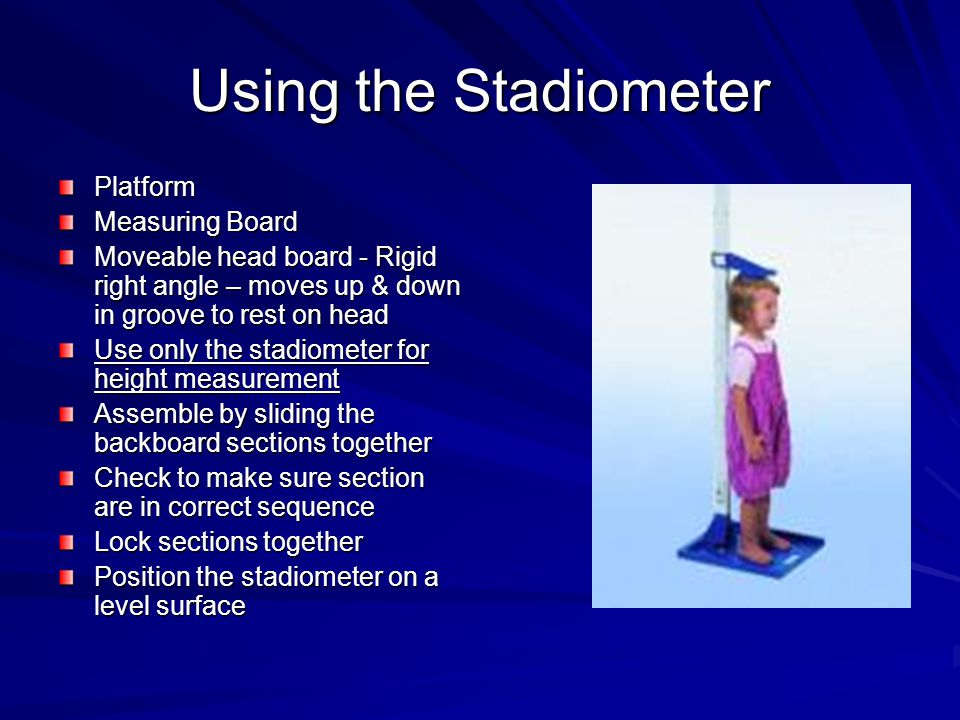 Using the Stadiometer Platform Measuring Board Moveable head board - Rigid right angle – moves up & down in groove to rest on head Use only the stadiometer for height measurement Assemble by sliding the backboard sections together Check to make sure section are in correct sequence Lock sections together Position the stadiometer on a level surface