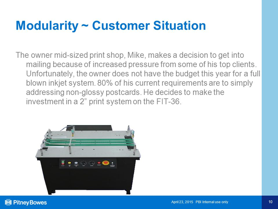 April 23, 2015 PBI Internal use only 10 Modularity ~ Customer Situation The owner mid-sized print shop, Mike, makes a decision to get into mailing because of increased pressure from some of his top clients.
