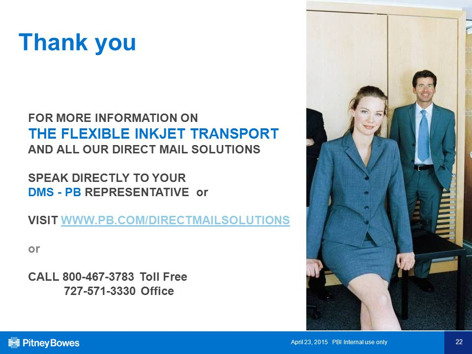 April 23, 2015 PBI Internal use only 22 Thank you FOR MORE INFORMATION ON THE FLEXIBLE INKJET TRANSPORT AND ALL OUR DIRECT MAIL SOLUTIONS SPEAK DIRECTLY TO YOUR DMS - PB REPRESENTATIVE or VISIT WWW.PB.COM/DIRECTMAILSOLUTIONSWWW.PB.COM/DIRECTMAILSOLUTIONS or CALL 800-467-3783 Toll Free 727-571-3330 Office