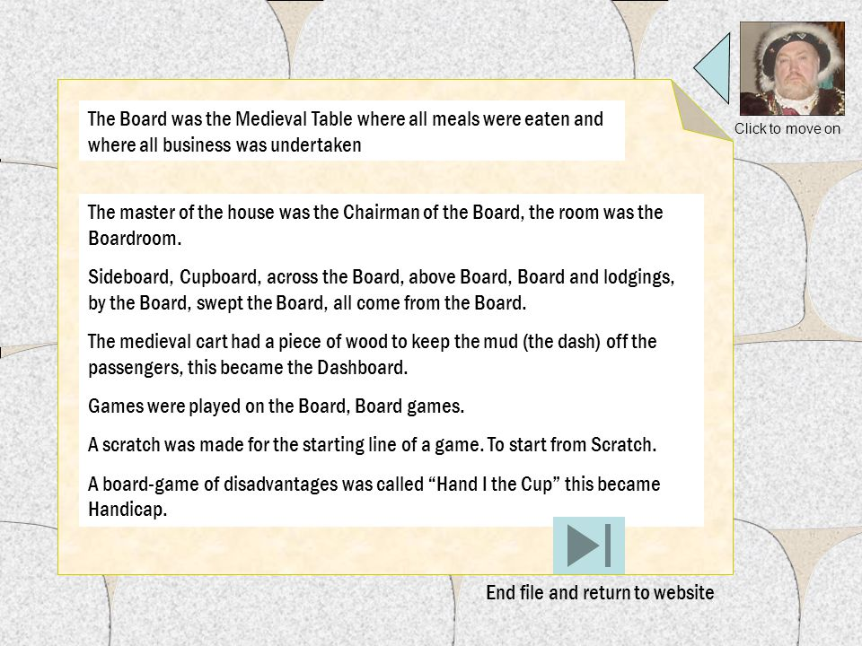 Click to move on The Board was the Medieval Table where all meals were eaten and where all business was undertaken The master of the house was the Chairman of the Board, the room was the Boardroom.