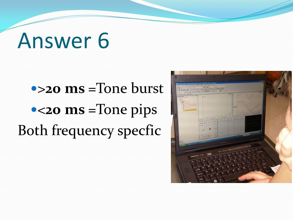 Answer 6 >20 ms =Tone burst <20 ms =Tone pips Both frequency specfic