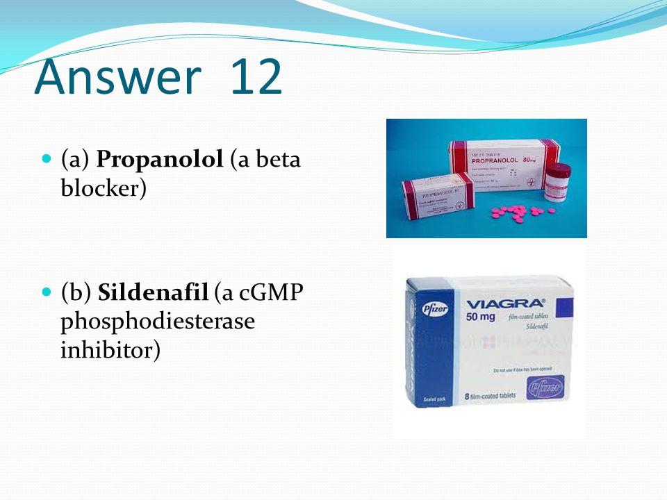 Answer 12 (a) Propanolol (a beta blocker) (b) Sildenafil (a cGMP phosphodiesterase inhibitor)