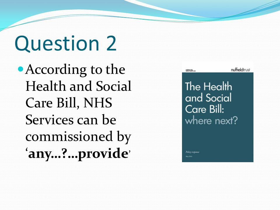 Question 2 According to the Health and Social Care Bill, NHS Services can be commissioned by 'any…?…provide '