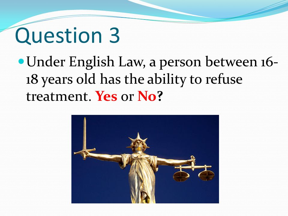 Question 3 Under English Law, a person between 16- 18 years old has the ability to refuse treatment. Yes or No?