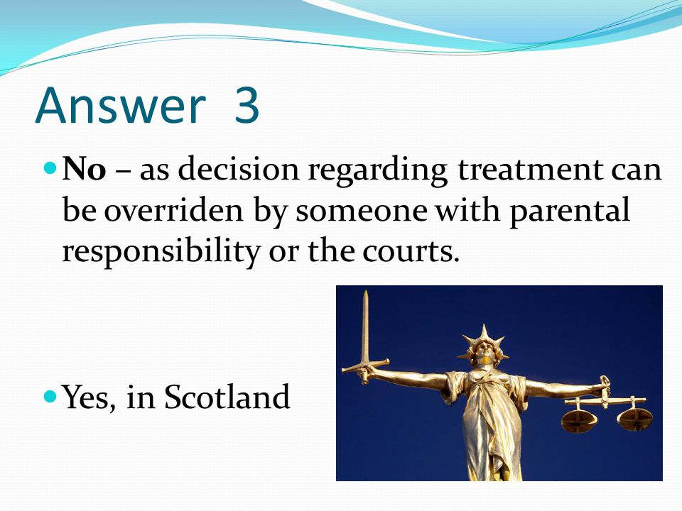 Answer 3 No – as decision regarding treatment can be overriden by someone with parental responsibility or the courts.