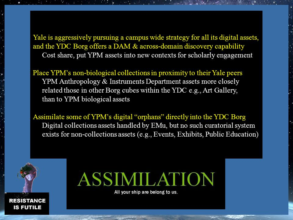 Yale is aggressively pursuing a campus wide strategy for all its digital assets, and the YDC Borg offers a DAM & across-domain discovery capability Cost share, put YPM assets into new contexts for scholarly engagement Place YPM's non-biological collections in proximity to their Yale peers YPM Anthropology & Instruments Department assets more closely related those in other Borg cubes within the YDC e.g., Art Gallery, than to YPM biological assets Assimilate some of YPM's digital orphans directly into the YDC Borg Digital collections assets handled by EMu, but no such curatorial system exists for non-collections assets (e.g., Events, Exhibits, Public Education) Test---------------------------