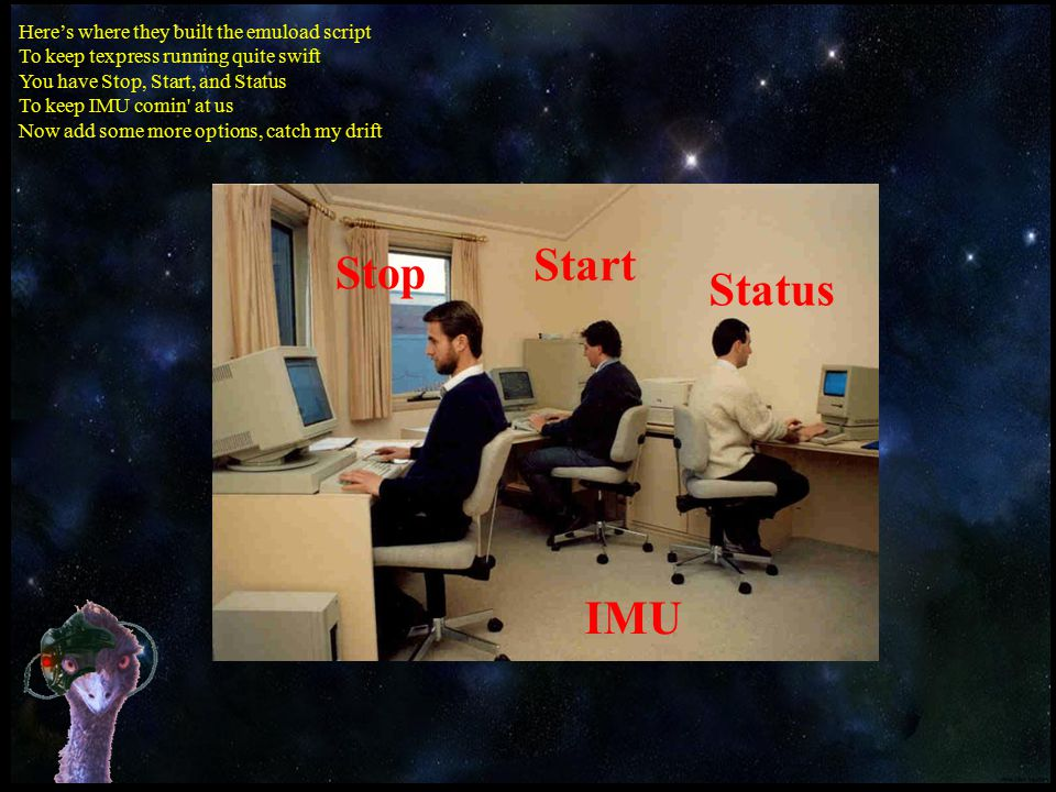 Here's where they built the emuload script To keep texpress running quite swift You have Stop, Start, and Status To keep IMU comin at us Now add some more options, catch my drift Stop Start Status IMU