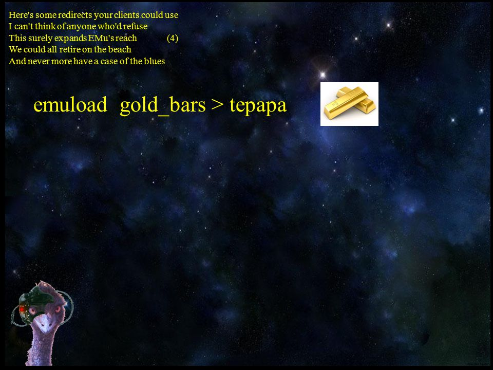 Here s some redirects your clients could use I can t think of anyone who d refuse This surely expands EMu s reach (4) We could all retire on the beach And never more have a case of the blues emuload gold_bars > tepapa