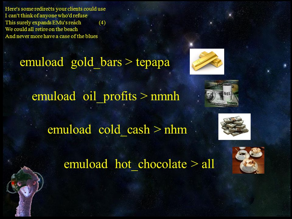 Here s some redirects your clients could use I can t think of anyone who d refuse This surely expands EMu s reach (4) We could all retire on the beach And never more have a case of the blues emuload gold_bars > tepapa emuload oil_profits > nmnh emuload cold_cash > nhm emuload hot_chocolate > all