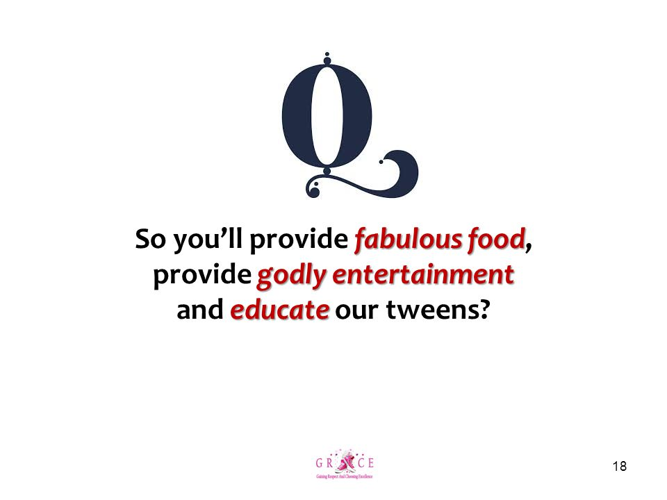 fabulous food So you'll provide fabulous food, godly entertainment provide godly entertainment educate and educate our tweens? 18