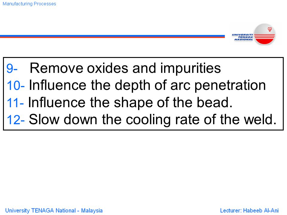 9- Remove oxides and impurities 10- Influence the depth of arc penetration 11- Influence the shape of the bead.