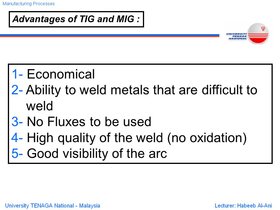 1- Economical 2- Ability to weld metals that are difficult to weld 3- No Fluxes to be used 4- High quality of the weld (no oxidation) 5- Good visibility of the arc Advantages of TIG and MIG :