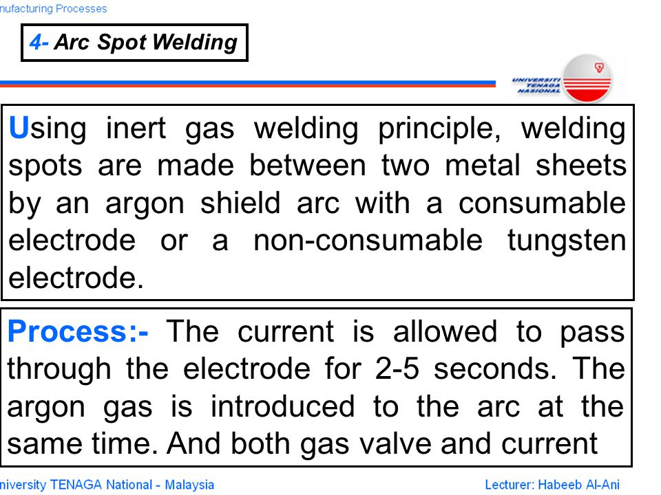 4- Arc Spot Welding Using inert gas welding principle, welding spots are made between two metal sheets by an argon shield arc with a consumable electrode or a non-consumable tungsten electrode.