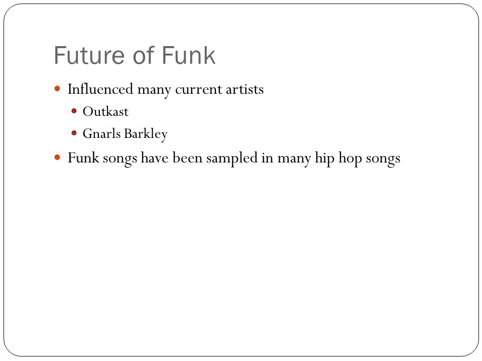 Future of Funk Influenced many current artists Outkast Gnarls Barkley Funk songs have been sampled in many hip hop songs