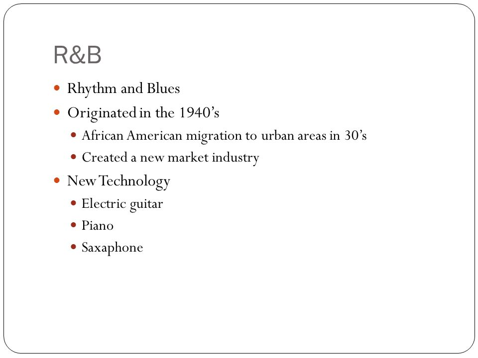 R&B Rhythm and Blues Originated in the 1940's African American migration to urban areas in 30's Created a new market industry New Technology Electric guitar Piano Saxaphone
