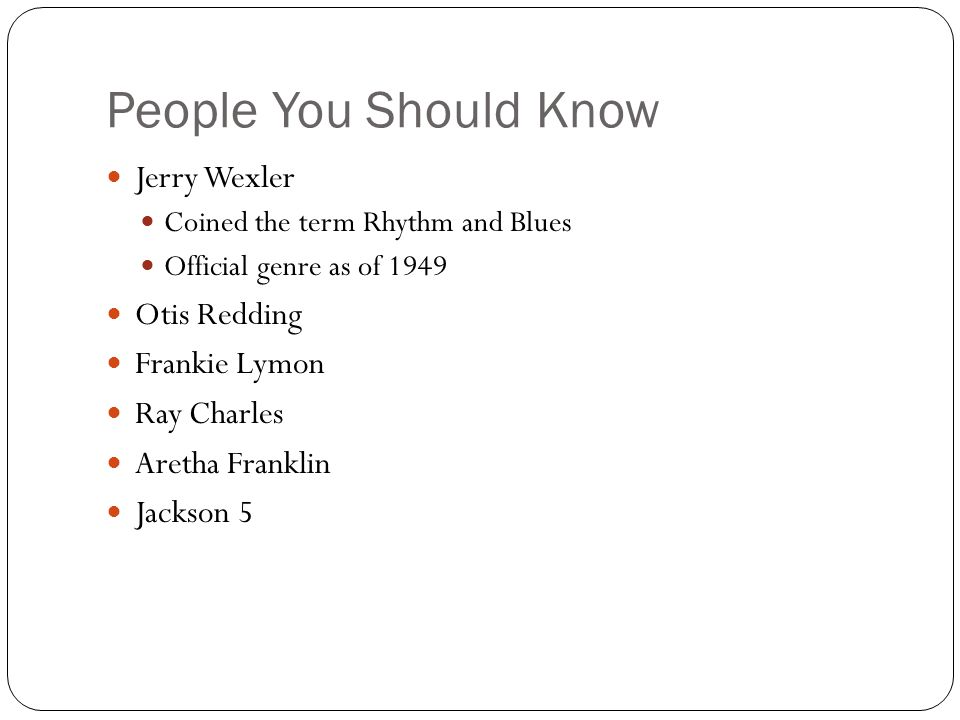 People You Should Know Jerry Wexler Coined the term Rhythm and Blues Official genre as of 1949 Otis Redding Frankie Lymon Ray Charles Aretha Franklin Jackson 5