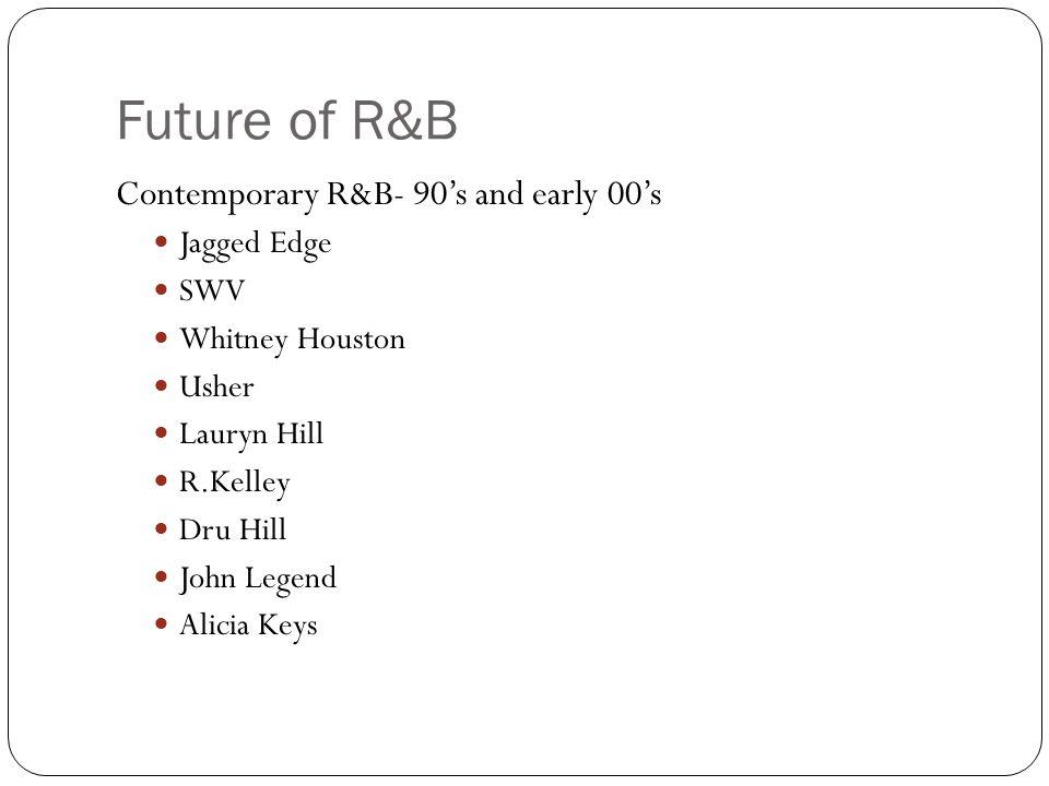 Future of R&B Contemporary R&B- 90's and early 00's Jagged Edge SWV Whitney Houston Usher Lauryn Hill R.Kelley Dru Hill John Legend Alicia Keys