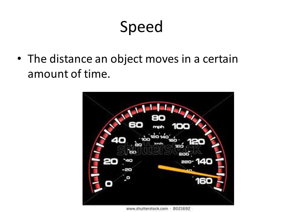 Speed The distance an object moves in a certain amount of time.