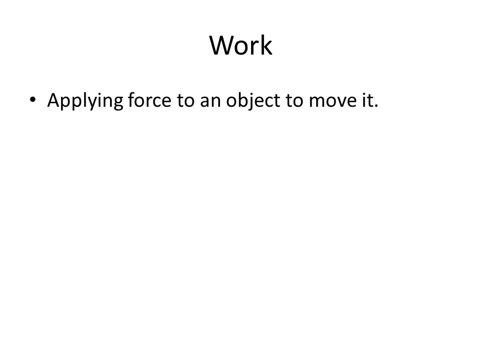 Work Applying force to an object to move it.