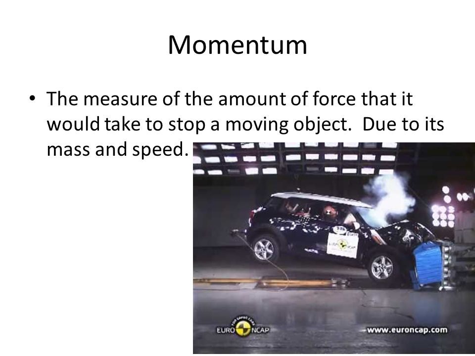 Momentum The measure of the amount of force that it would take to stop a moving object.