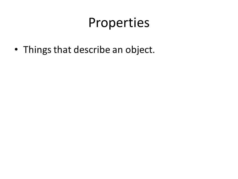 Properties Things that describe an object.