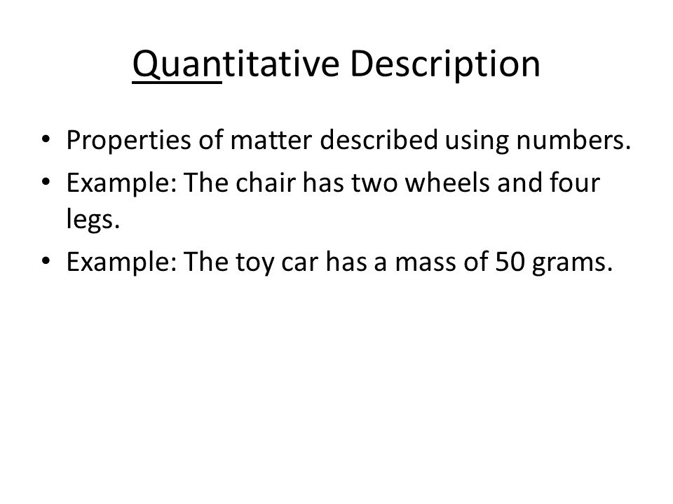 Quantitative Description Properties of matter described using numbers.