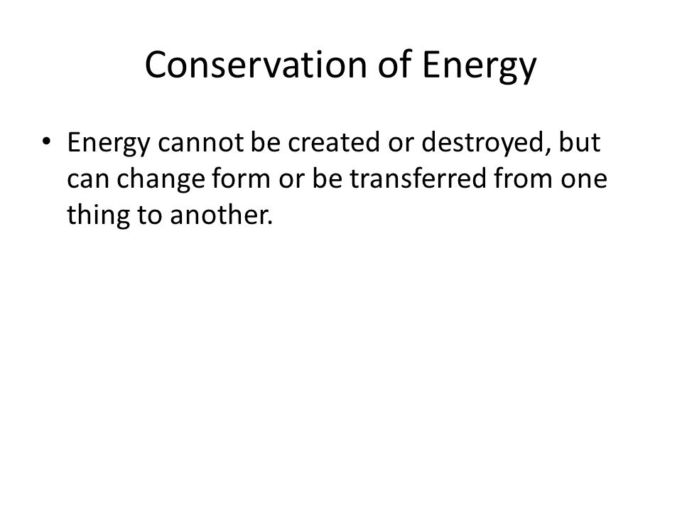 Conservation of Energy Energy cannot be created or destroyed, but can change form or be transferred from one thing to another.