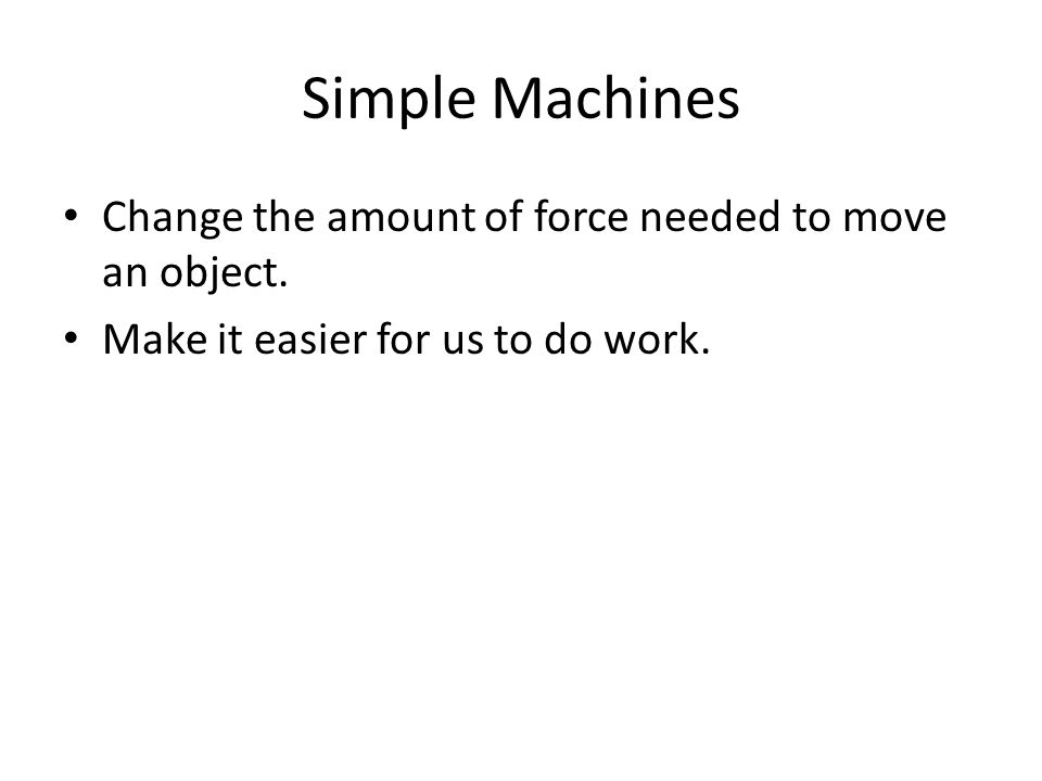 Simple Machines Change the amount of force needed to move an object.