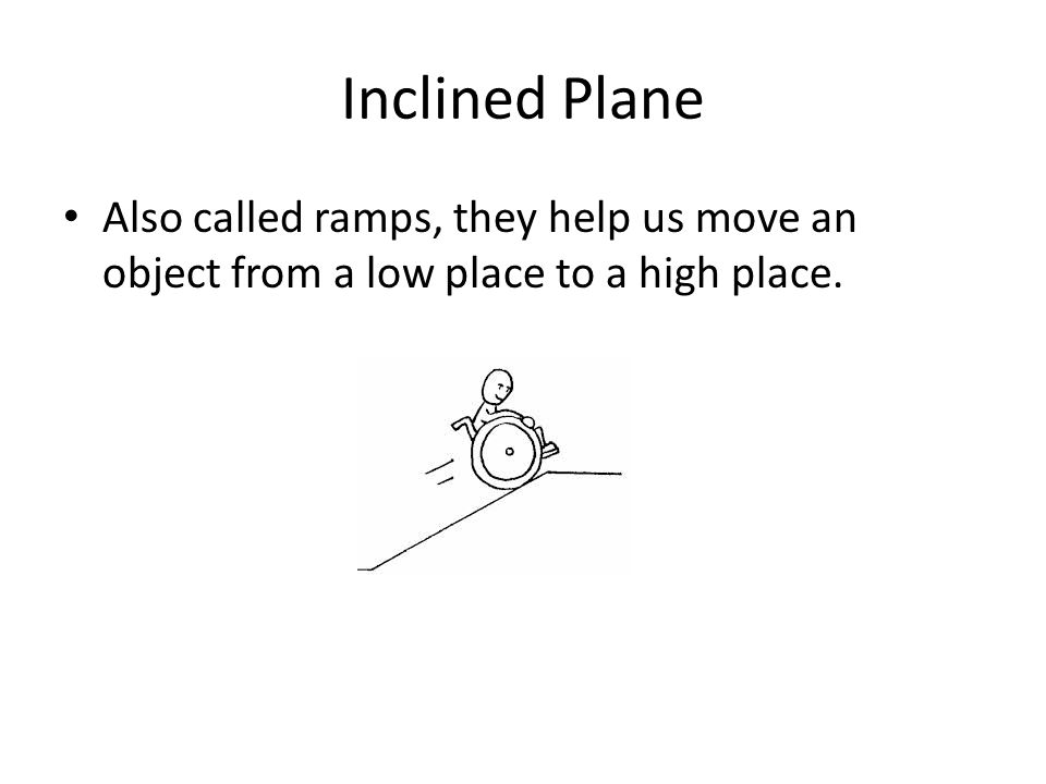 Inclined Plane Also called ramps, they help us move an object from a low place to a high place.