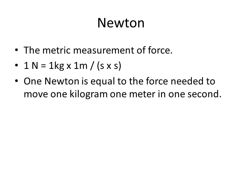 Newton The metric measurement of force.