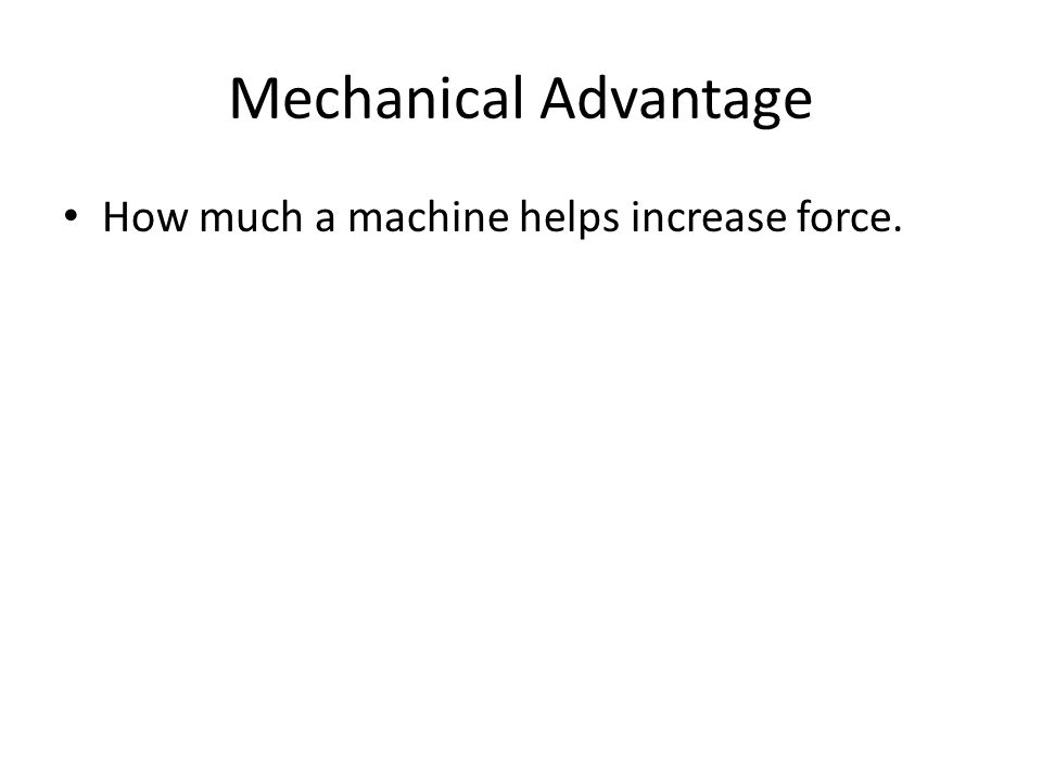 Mechanical Advantage How much a machine helps increase force.