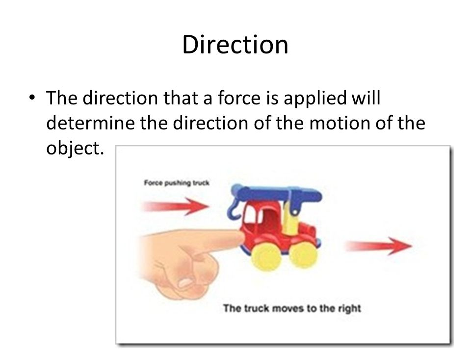 Direction The direction that a force is applied will determine the direction of the motion of the object.