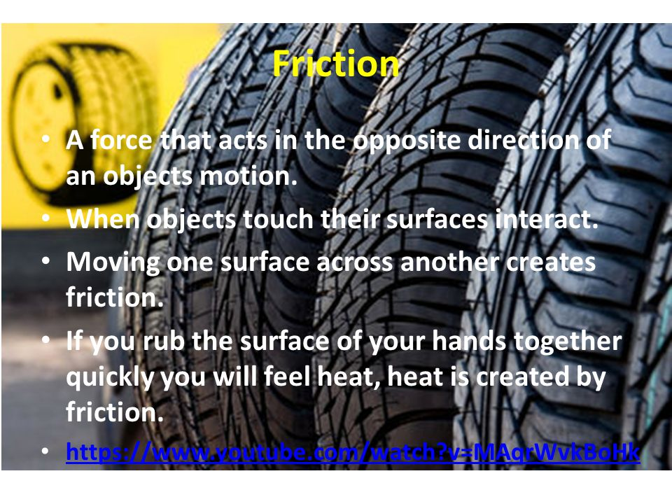 Friction A force that acts in the opposite direction of an objects motion.
