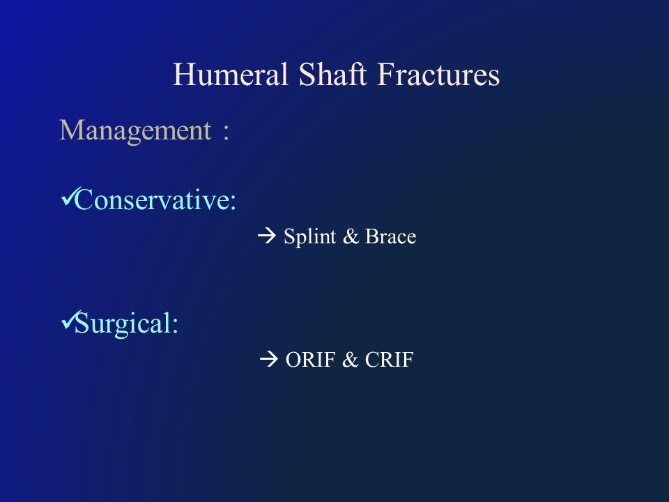 Humeral Shaft Fractures Management : Conservative:  Splint & Brace Surgical:  ORIF & CRIF