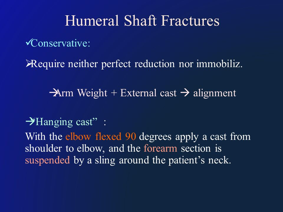 Humeral Shaft Fractures Conservative:  Require neither perfect reduction nor immobiliz.