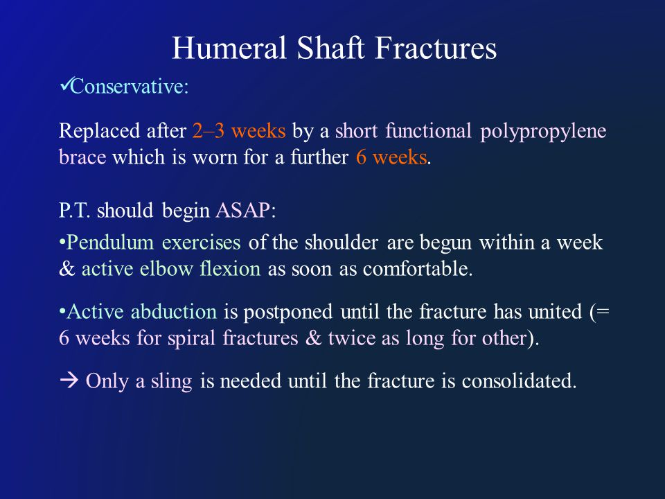 Humeral Shaft Fractures Conservative: Replaced after 2–3 weeks by a short functional polypropylene brace which is worn for a further 6 weeks.