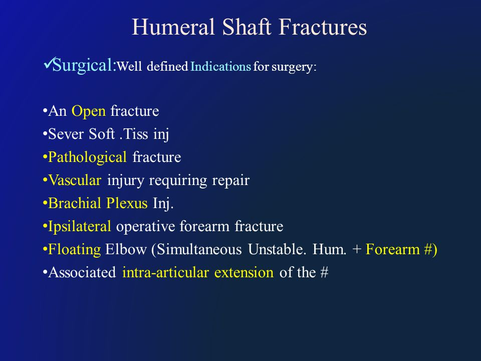 Humeral Shaft Fractures Surgical: Well defined Indications for surgery: An Open fracture Sever Soft.Tiss inj Pathological fracture Vascular injury requiring repair Brachial Plexus Inj.