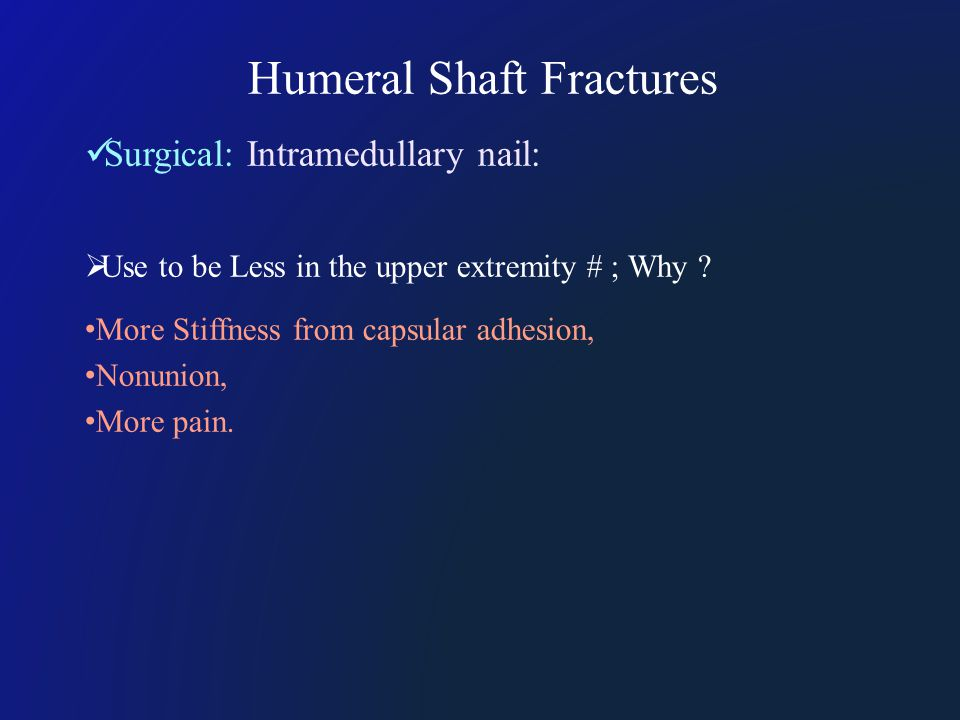 Humeral Shaft Fractures Surgical: Intramedullary nail:  Use to be Less in the upper extremity # ; Why .