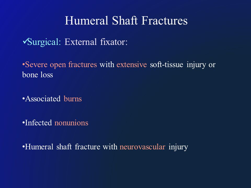 Surgical: External fixator: Severe open fractures with extensive soft-tissue injury or bone loss Associated burns Infected nonunions Humeral shaft fracture with neurovascular injury