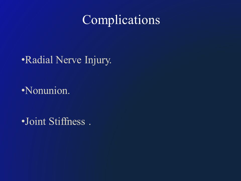 Complications Radial Nerve Injury. Nonunion. Joint Stiffness.