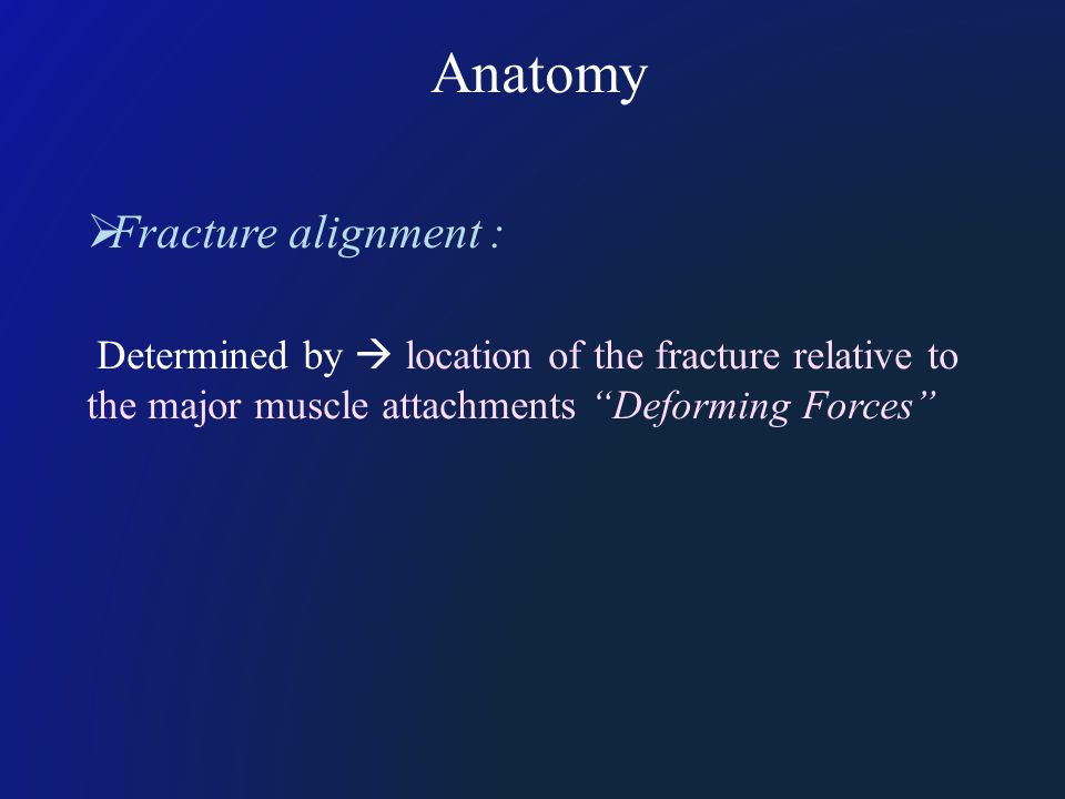 Anatomy  Fracture alignment : Determined by  location of the fracture relative to the major muscle attachments Deforming Forces