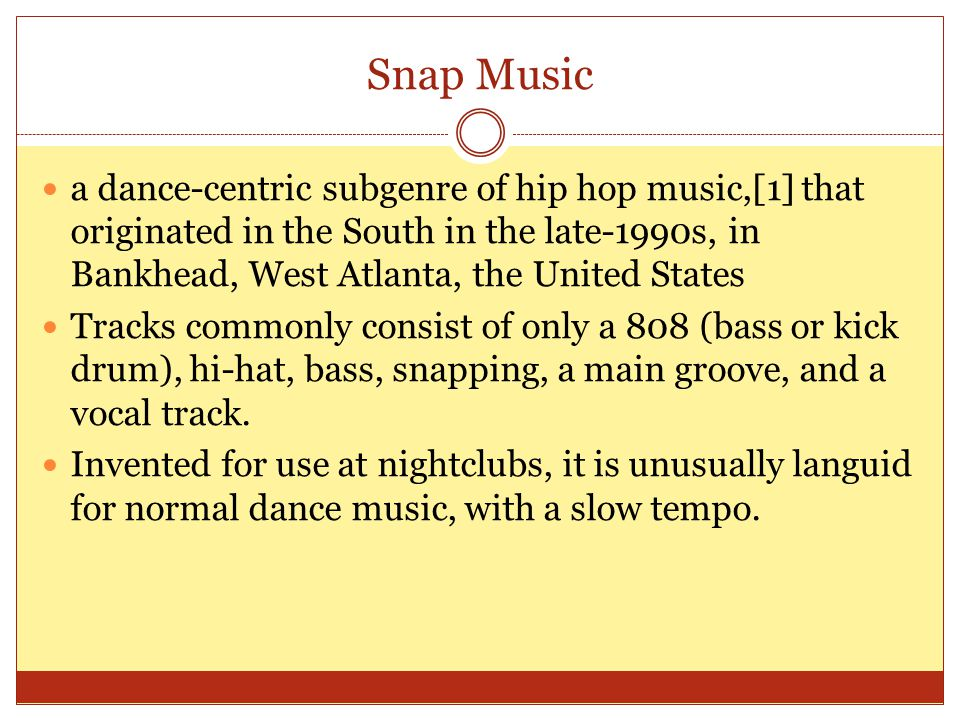 Snap Music a dance-centric subgenre of hip hop music,[1] that originated in the South in the late-1990s, in Bankhead, West Atlanta, the United States Tracks commonly consist of only a 808 (bass or kick drum), hi-hat, bass, snapping, a main groove, and a vocal track.